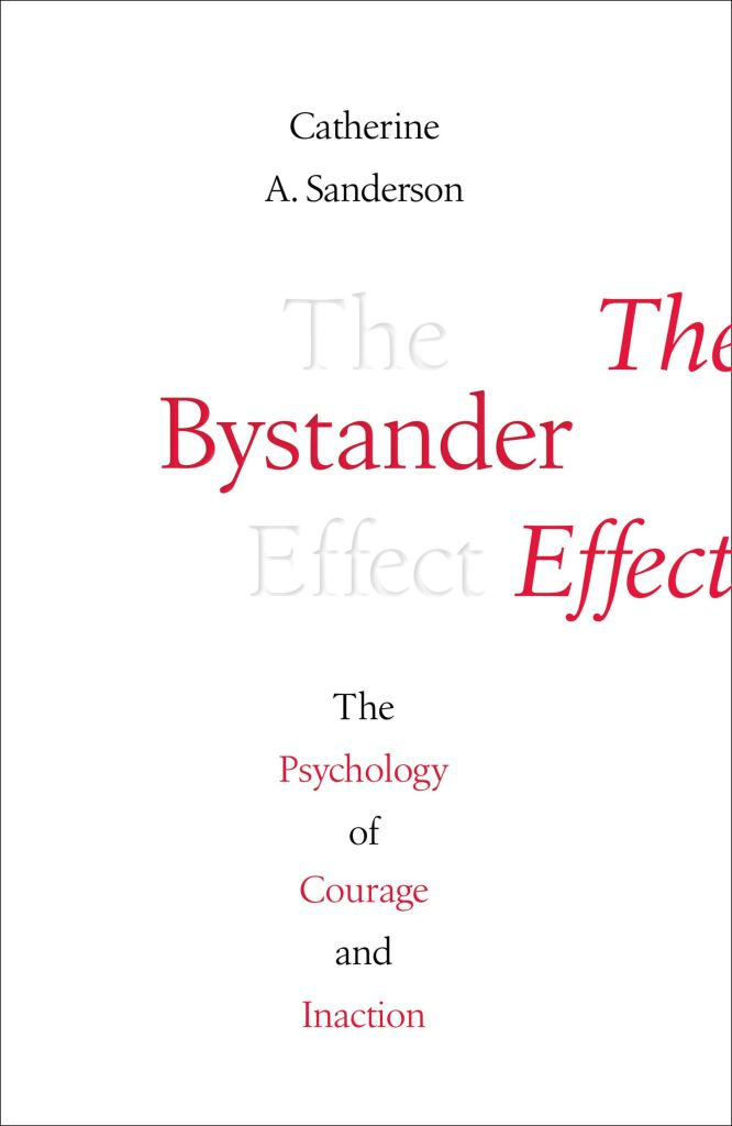 "This book cover has a plain white background with the title, subheading, and author's name in black and red (alternating). It reads ""Catherine A. Sanderson, The Bystander Effect, The psychology of courage and inaction""."