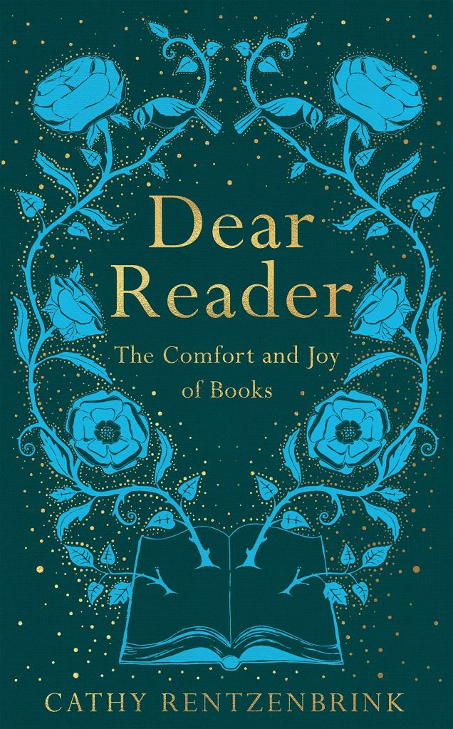This image is the book cover of Dear Reader by Cathy Rentzenbrink.The background is a green-blue colour, and there are bright blue roses coming out of a book. The title is in gold.